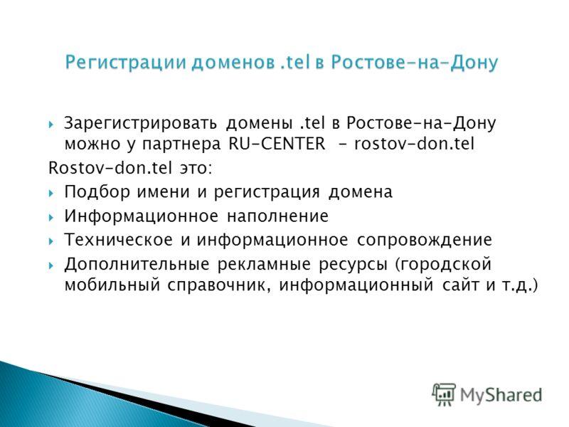 Зарегистрировать домены.tel в Ростове-на-Дону можно у партнера RU-CENTER - rostov-don.tel Rostov-don.tel это: Подбор имени и регистрация домена Информационное наполнение Техническое и информационное сопровождение Дополнительные рекламные ресурсы (гор