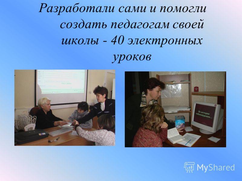 Разработали сами и помогли создать педагогам своей школы - 40 электронных уроков