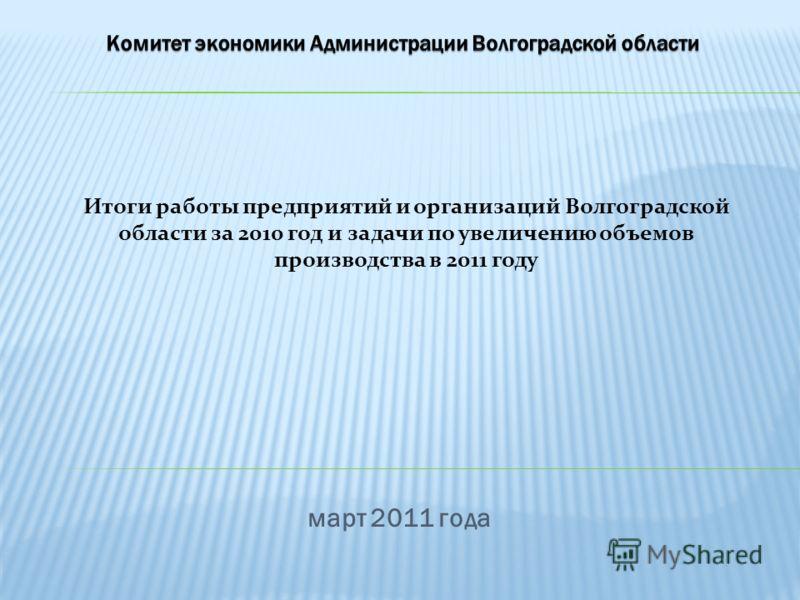 март 2011 года Итоги работы предприятий и организаций Волгоградской области за 2010 год и задачи по увеличению объемов производства в 2011 году