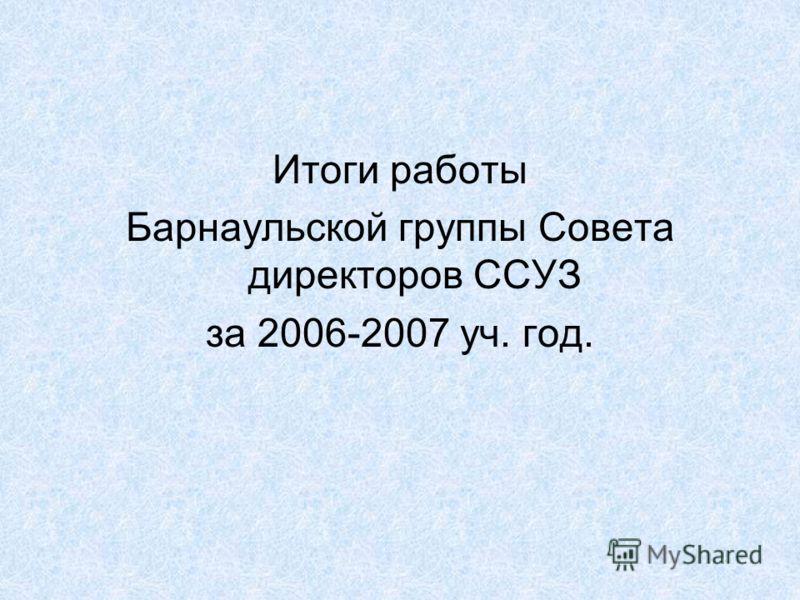 Итоги работы Барнаульской группы Совета директоров ССУЗ за 2006-2007 уч. год.