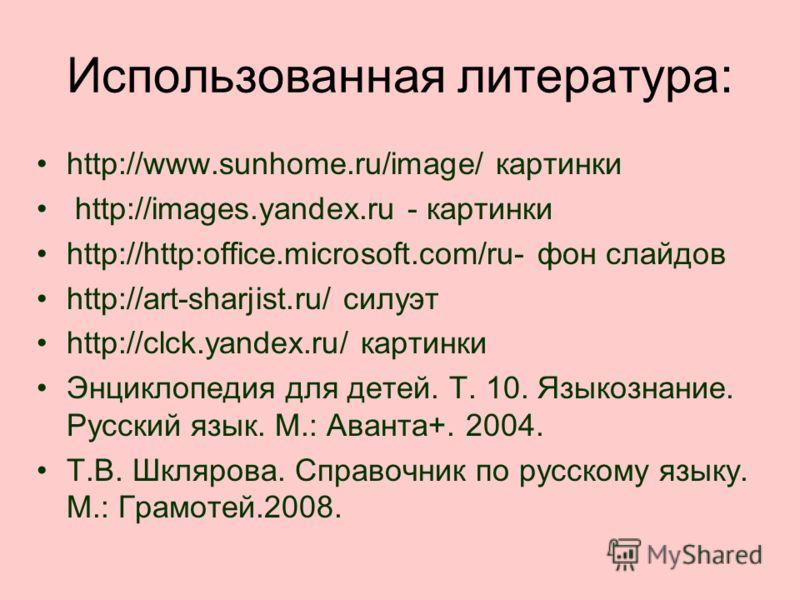 Использованная литература: http://www.sunhome.ru/image/ картинки http://images.yandex.ru - картинки http://http:office.microsoft.com/ru- фон слайдов http://art-sharjist.ru/ силуэт http://clck.yandex.ru/ картинки Энциклопедия для детей. Т. 10. Языкозн