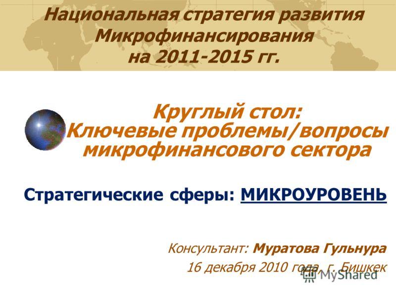 Национальная стратегия развития Микрофинансирования на 2011-2015 гг. Стратегические сферы: МИКРОУРОВЕНЬ Консультант: Муратова Гульнура 16 декабря 2010 года, г. Бишкек Круглый стол: Ключевые проблемы/вопросы микрофинансового сектора