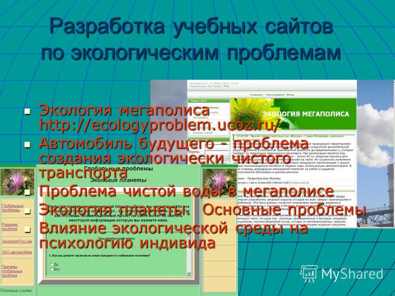 Разработка учебных сайтов по экологическим проблемам Экология мегаполиса http://ecologyproblem.ucoz.ru/ Экология мегаполиса http://ecologyproblem.ucoz.ru/ Автомобиль будущего - проблема создания экологически чистого транспорта Автомобиль будущего - п