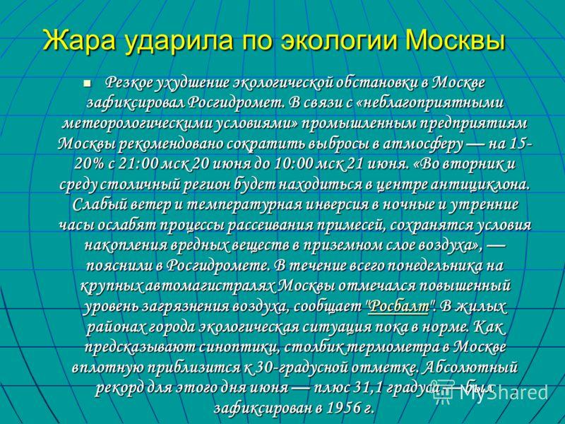 Жара ударила по экологии Москвы Резкое ухудшение экологической обстановки в Москве зафиксировал Росгидромет. В связи с «неблагоприятными метеорологическими условиями» промышленным предприятиям Москвы рекомендовано сократить выбросы в атмосферу на 15-