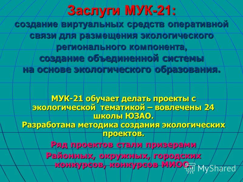 Заслуги МУК-21: создание виртуальных средств оперативной связи для размещения экологического регионального компонента, создание объединенной системы на основе экологического образования. МУК-21 обучает делать проекты с экологической тематикой – вовле