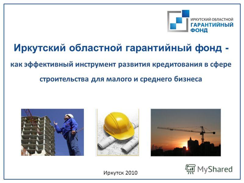 Иркутский областной гарантийный фонд - как эффективный инструмент развития кредитования в сфере строительства для малого и среднего бизнеса Иркутск 2010