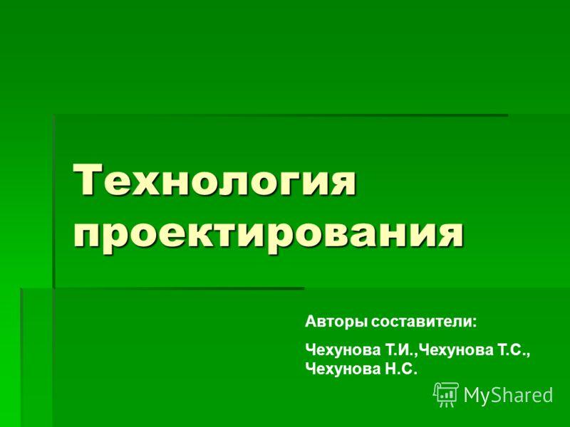 Технология проектирования Авторы составители: Чехунова Т.И.,Чехунова Т.С., Чехунова Н.С.