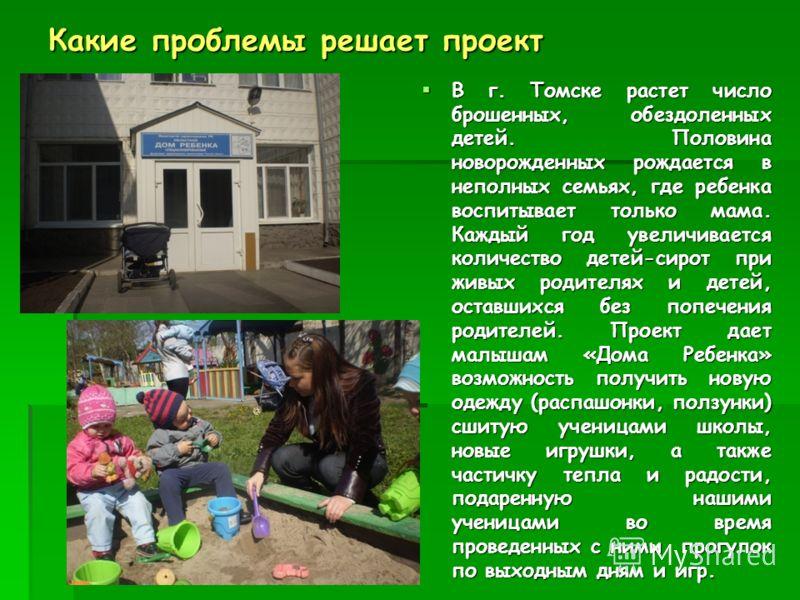 Какие проблемы решает проект В г. Томске растет число брошенных, обездоленных детей. Половина новорожденных рождается в неполных семьях, где ребенка воспитывает только мама. Каждый год увеличивается количество детей-сирот при живых родителях и детей,