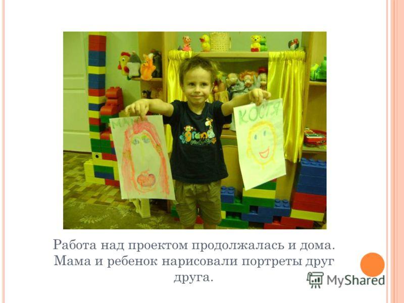 Работа над проектом продолжалась и дома. Мама и ребенок нарисовали портреты друг друга.