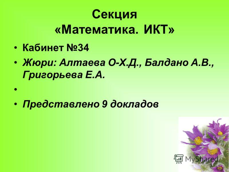 Секция «Математика. ИКТ» Кабинет 34 Жюри: Алтаева О-Х.Д., Балдано А.В., Григорьева Е.А. Представлено 9 докладов