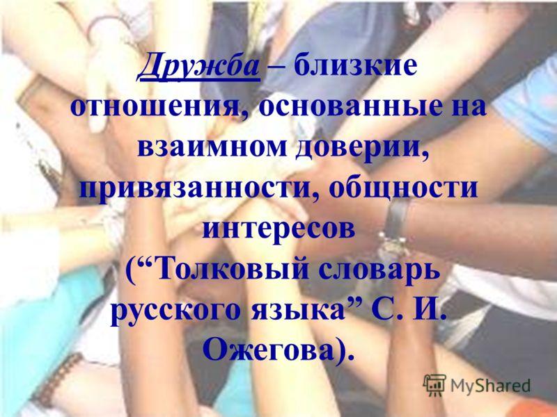 Дружба – близкие отношения, основанные на взаимном доверии, привязанности, общности интересов (Толковый словарь русского языка С. И. Ожегова).
