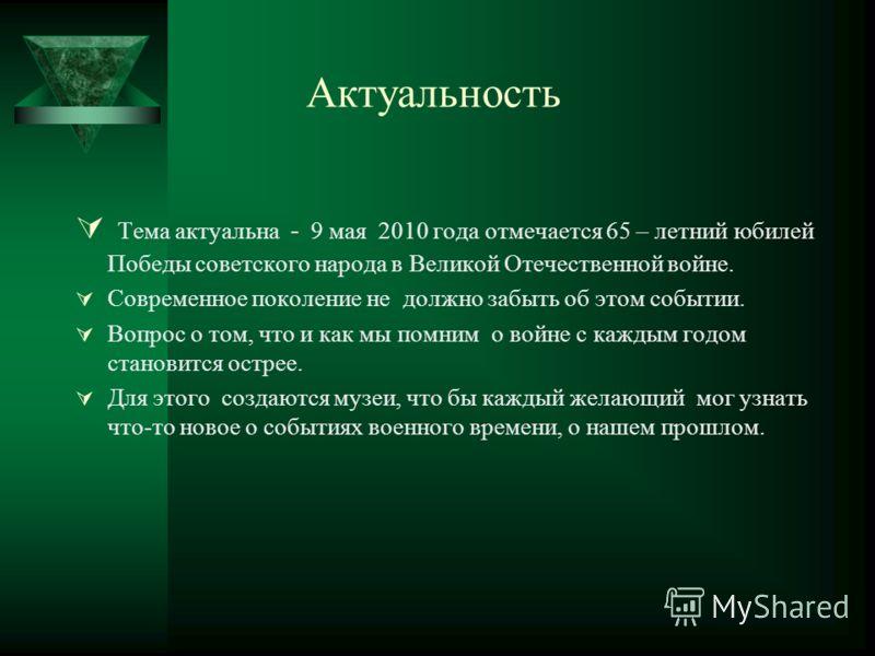 Актуальность Тема актуальна - 9 мая 2010 года отмечается 65 – летний юбилей Победы советского народа в Великой Отечественной войне. Современное поколение не должно забыть об этом событии. Вопрос о том, что и как мы помним о войне с каждым годом стано