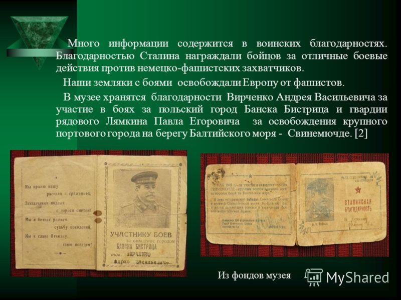 Много информации содержится в воинских благодарностях. Благодарностью Сталина награждали бойцов за отличные боевые действия против немецко-фашистских захватчиков. Наши земляки с боями освобождали Европу от фашистов. В музее хранятся благодарности Вир