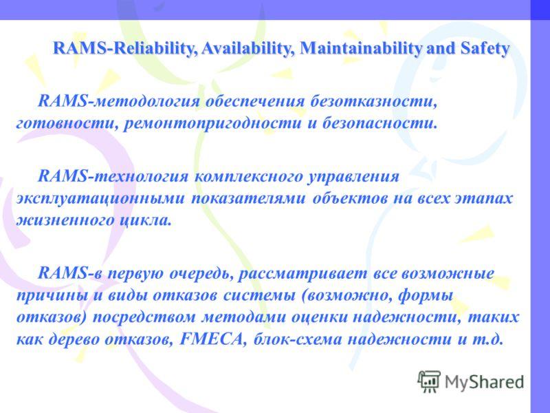 RAMS-Reliability, Availability, Maintainability and Safety RAMS-методология обеспечения безотказности, готовности, ремонтопригодности и безопасности. RAMS-технология комплексного управления эксплуатационными показателями объектов на всех этапах жизне