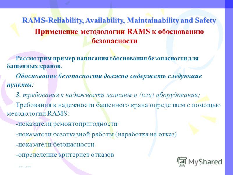 RAMS-Reliability, Availability, Maintainability and Safety Применение методологии RAMS к обоснованию безопасности Рассмотрим пример написания обоснования безопасности для башенных кранов. Обоснование безопасности должно содержать следующие пункты: 3.