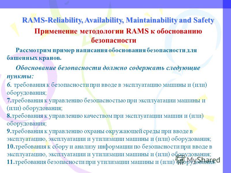 RAMS-Reliability, Availability, Maintainability and Safety Применение методологии RAMS к обоснованию безопасности Рассмотрим пример написания обоснования безопасности для башенных кранов. Обоснование безопасности должно содержать следующие пункты: 6.
