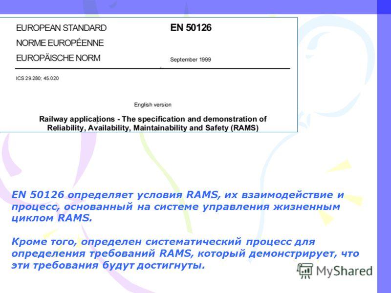 EN 50126 определяет условия RAMS, их взаимодействие и процесс, основанный на системе управления жизненным циклом RAMS. Кроме того, определен систематический процесс для определения требований RAMS, который демонстрирует, что эти требования будут дост