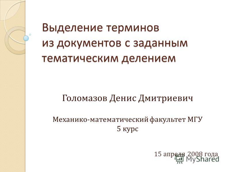 Выделение терминов из документов с заданным тематическим делением Голомазов Денис Дмитриевич Механико - математический факультет МГУ 5 курс 15 апреля 2008 года