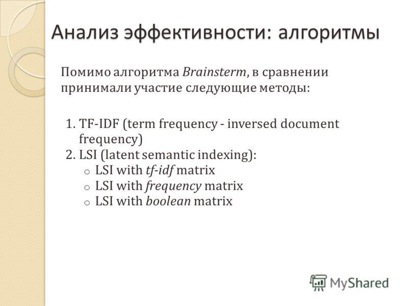 Анализ эффективности : алгоритмы Помимо алгоритма Brainsterm, в сравнении принимали участие следующие методы : 1.TF-IDF (term frequency - inversed document frequency) 2.LSI (latent semantic indexing): o LSI with tf-idf matrix o LSI with frequency mat