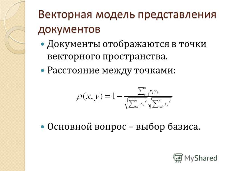 Векторная модель представления документов Документы отображаются в точки векторного пространства. Расстояние между точками : Основной вопрос – выбор базиса.