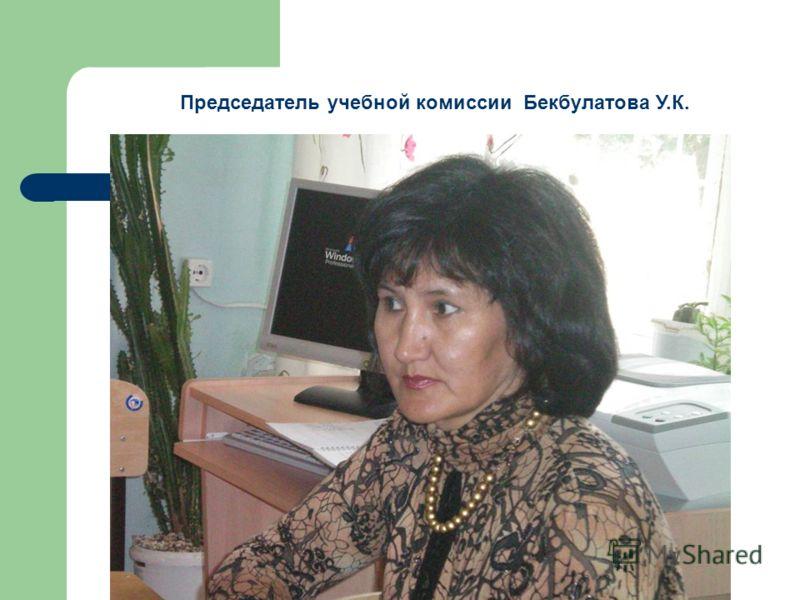 Председатель учебной комиссии Бекбулатова У.К.