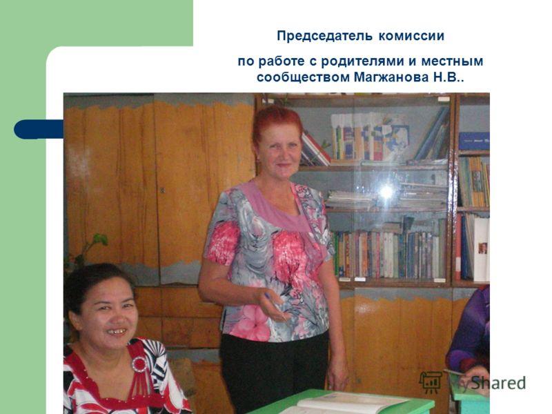 Председатель комиссии по работе с родителями и местным сообществом Магжанова Н.В..
