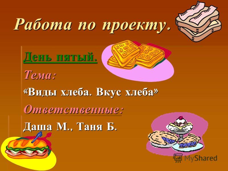 День пятый. Тема: «Виды хлеба. Вкус хлеба» Ответственные: Даша М., Таня Б.