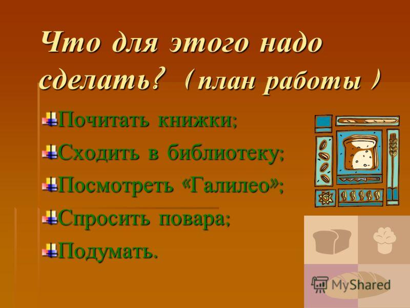 Что для этого надо сделать ? ( план работы ) Почитать книжки ; Сходить в библиотеку ; Посмотреть « Галилео »; Спросить повара ; Подумать.