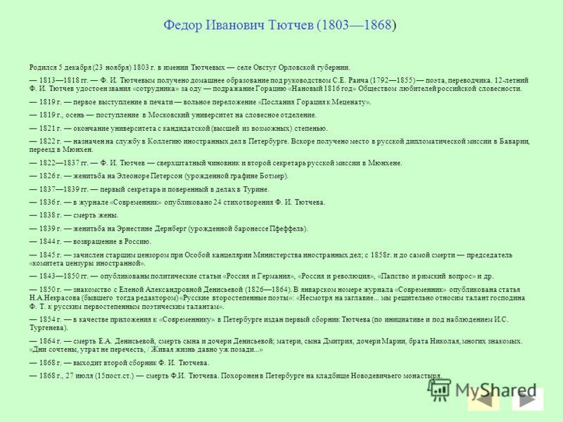 Биография поэта Жизнь Ф. И. Тютчева – личная, идейная, философская, гражданская- была в стихах, так же естественно необходимых, как движение чувства и мысли великого человека. Внутренняя жизнь чеканилась в стихах.