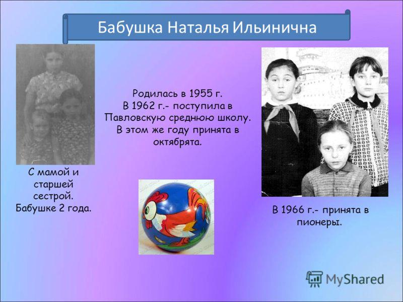Бабушка Наталья Ильинична Родилась в 1955 г. В 1962 г.- поступила в Павловскую среднюю школу. В этом же году принята в октябрята. С мамой и старшей сестрой. Бабушке 2 года. В 1966 г.- принята в пионеры.