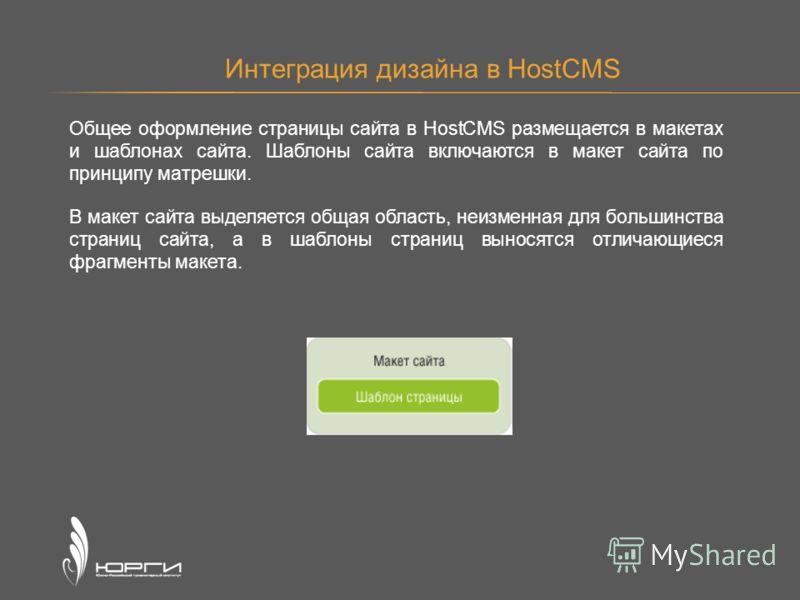 Интеграция дизайна в HostCMS Общее оформление страницы сайта в HostCMS размещается в макетах и шаблонах сайта. Шаблоны сайта включаются в макет сайта по принципу матрешки. В макет сайта выделяется общая область, неизменная для большинства страниц сай