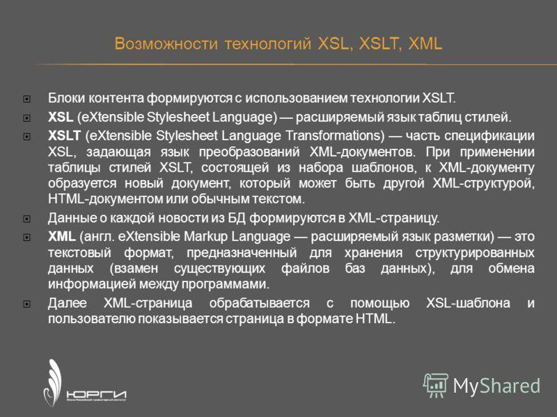 Возможности технологий XSL, XSLT, XML Блоки контента формируются с использованием технологии XSLT. XSL (eXtensible Stylesheet Language) расширяемый язык таблиц стилей. XSLT (eXtensible Stylesheet Language Transformations) часть спецификации XSL, зада