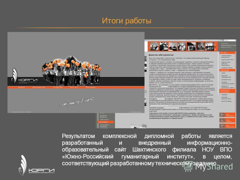Итоги работы Результатом комплексной дипломной работы является разработанный и внедренный информационно- образовательный сайт Шахтинского филиала НОУ ВПО «Южно-Российский гуманитарный институт», в целом, соответствующий разработанному техническому за