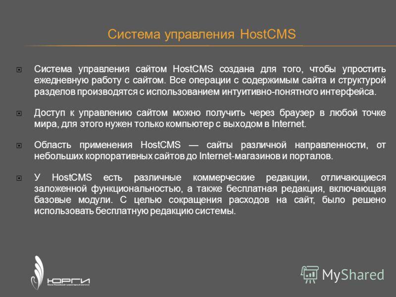 Система управления HostCMS Система управления сайтом HostCMS создана для того, чтобы упростить ежедневную работу с сайтом. Все операции с содержимым сайта и структурой разделов производятся с использованием интуитивно-понятного интерфейса. Доступ к у