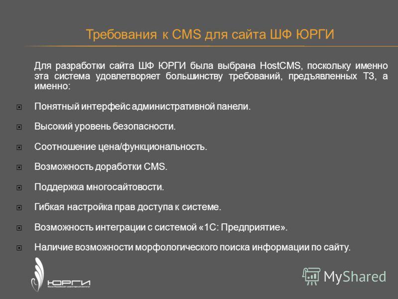 Требования к CMS для сайта ШФ ЮРГИ Для разработки сайта ШФ ЮРГИ была выбрана HostCMS, поскольку именно эта система удовлетворяет большинству требований, предъявленных ТЗ, а именно: Понятный интерфейс административной панели. Высокий уровень безопасно
