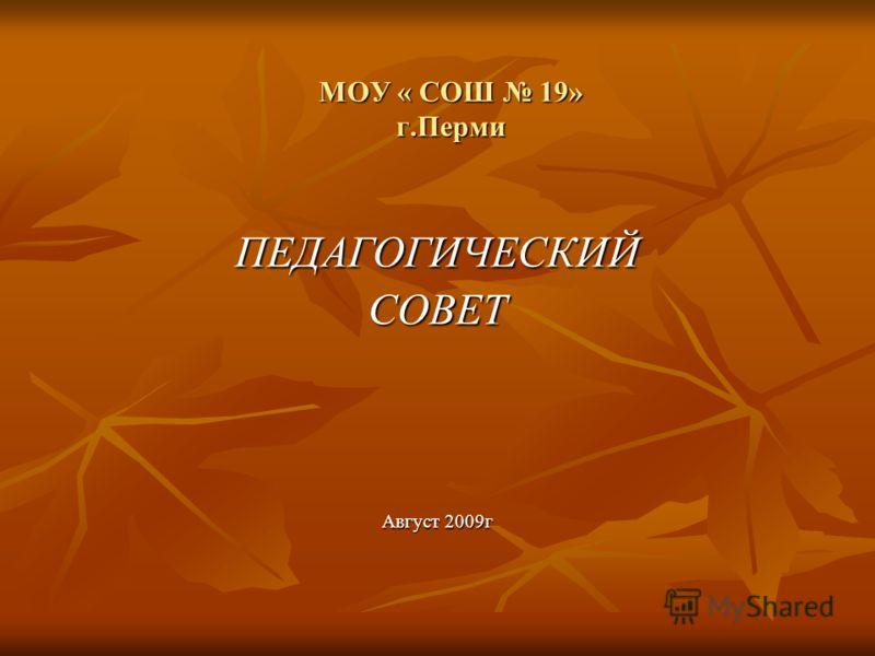 МОУ « СОШ 19» г.Перми ПЕДАГОГИЧЕСКИЙСОВЕТ Август 2009г