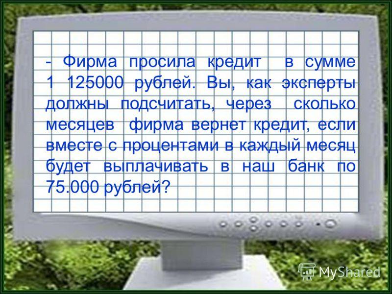- Фирма просила кредит в сумме 1 125000 рублей. Вы, как эксперты должны подсчитать, через сколько месяцев фирма вернет кредит, если вместе с процентами в каждый месяц будет выплачивать в наш банк по 75.000 рублей?