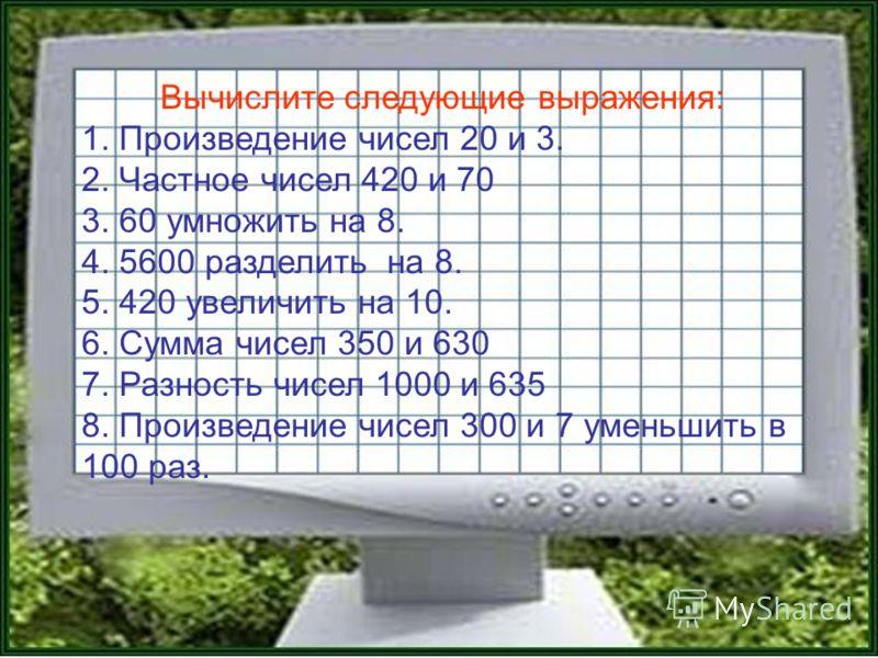 Вычислите следующие выражения: 1. Произведение чисел 20 и 3. 2. Частное чисел 420 и 70 3. 60 умножить на 8. 4. 5600 разделить на 8. 5. 420 увеличить на 10. 6. Сумма чисел 350 и 630 7. Разность чисел 1000 и 635 8. Произведение чисел 300 и 7 уменьшить