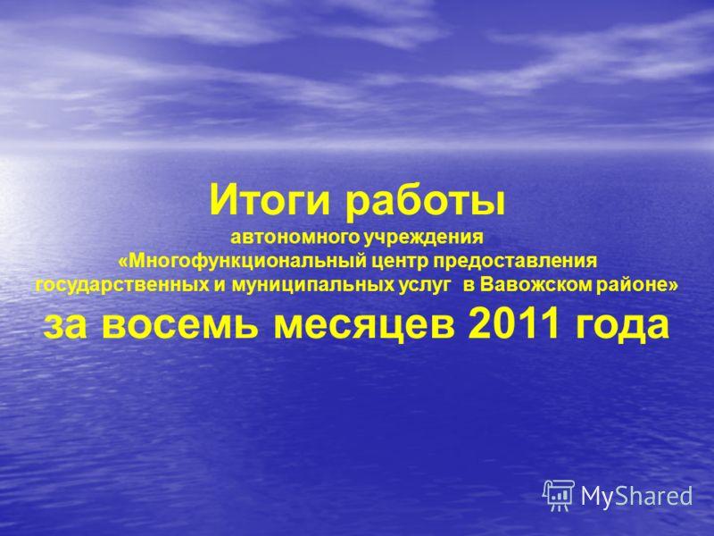 Итоги работы автономного учреждения «Многофункциональный центр предоставления государственных и муниципальных услуг в Вавожском районе» за восемь месяцев 2011 года
