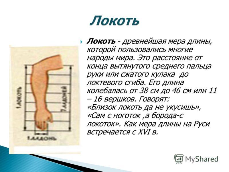 Локоть - древнейшая мера длины, которой пользовались многие народы мира. Это расстояние от конца вытянутого среднего пальца руки или сжатого кулака до локтевого сгиба. Его длина колебалась от 38 см до 46 см или 11 – 16 вершков. Говорят: «Близок локот