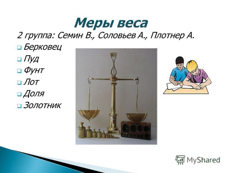 2 группа: Семин В., Соловьев А., Плотнер А. Берковец Пуд Фунт Лот Доля Золотник
