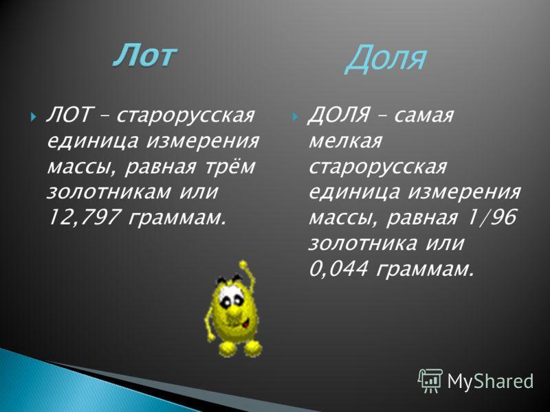ЛОТ – старорусская единица измерения массы, равная трём золотникам или 12,797 граммам. ДОЛЯ – самая мелкая старорусская единица измерения массы, равная 1/96 золотника или 0,044 граммам. Доля