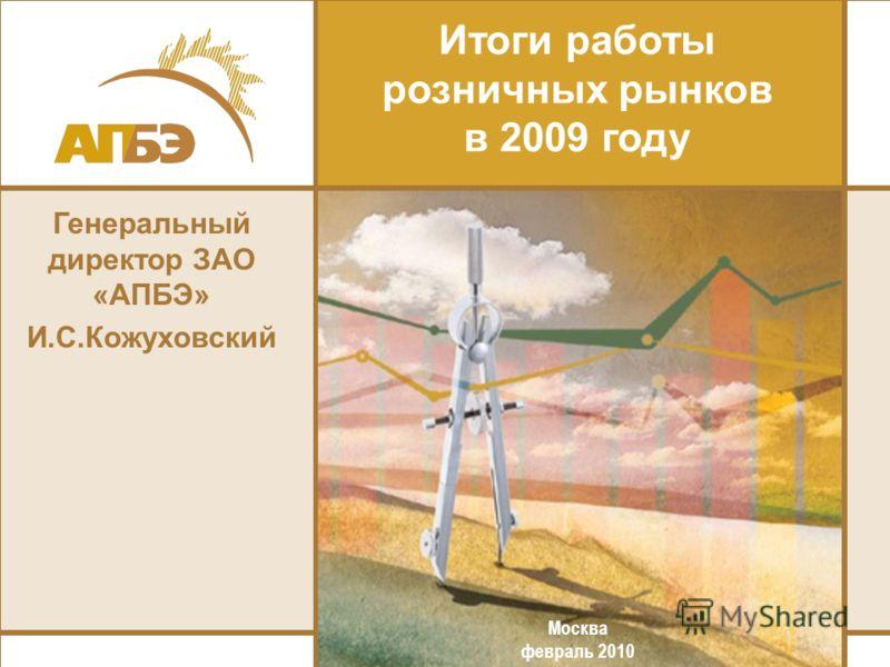 Генеральный директор ЗАО «АПБЭ» И.С.Кожуховский Итоги работы розничных рынков в 2009 году Москва февраль 2010