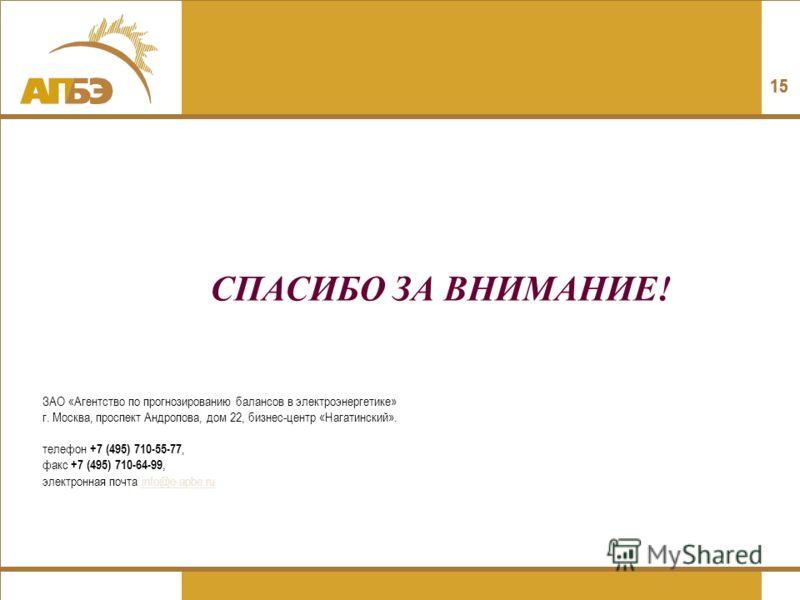 15 СПАСИБО ЗА ВНИМАНИЕ! ЗАО «Агентство по прогнозированию балансов в электроэнергетике» г. Москва, проспект Андропова, дом 22, бизнес-центр «Нагатинский». телефон +7 (495) 710-55-77, факс +7 (495) 710-64-99, электронная почта info@e-apbe.ruinfo@e-apb