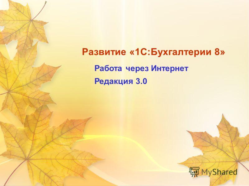 Развитие «1С:Бухгалтерии 8» Работа через Интернет Редакция 3.0