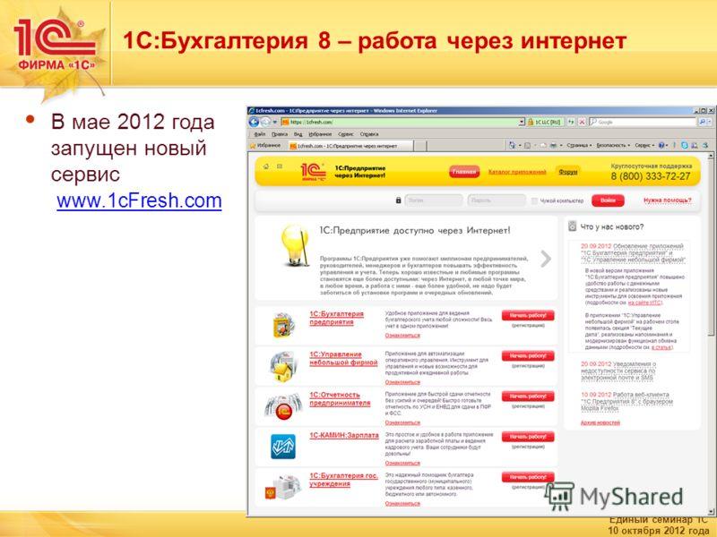 Единый семинар 1С 10 октября 2012 года 1С:Бухгалтерия 8 – работа через интернет В мае 2012 года запущен новый сервис www.1сFresh.com