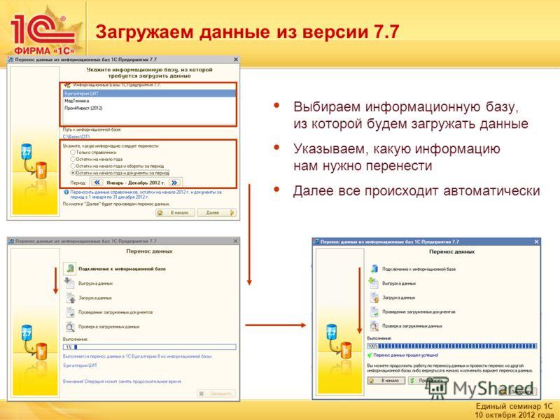 Единый семинар 1С 10 октября 2012 года Загружаем данные из версии 7.7 Выбираем информационную базу, из которой будем загружать данные Указываем, какую информацию нам нужно перенести Далее все происходит автоматически