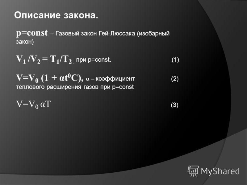 Описание закона. p=const – Газовый закон Гей-Люссака (изобарный закон) V 1 /V 2 = T 1 /T 2, при p=const. (1) V=V 0 (1 + αt 0 C), α – коэффициент (2) теплового расширения газов при p=const V=V 0 αT (3)