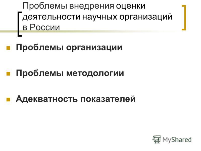 Проблемы внедрения оценки деятельности научных организаций в России Проблемы организации Проблемы методологии Адекватность показателей