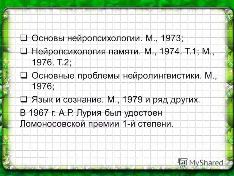 Основы нейропсихологии. М., 1973; Нейропсихология памяти. М., 1974. Т.1; М., 1976. Т.2; Основные проблемы нейролингвистики. М., 1976; Язык и сознание. М., 1979 и ряд других. В 1967 г. А.Р. Лурия был удостоен Ломоносовской премии 1-й степени.